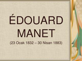 ÉDOUARD MANET (23 Ocak 1832–30 Nisan1883)