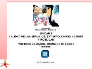 UNIDAD 4 Calidad de los servicios, satisfacción del cliente y fidelidad