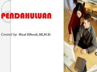 PENDAHULUAN Created by : Rizal Effendi,  SE,M.Si