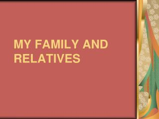 MY FAMILY AND   RELATIVES
