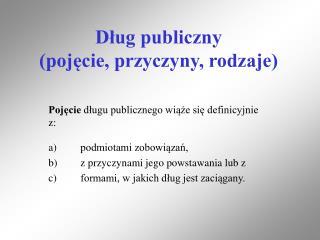 Dług publiczny  (pojęcie, przyczyny, rodzaje)