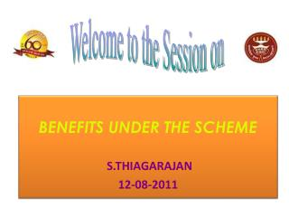 BENEFITS UNDER THE SCHEME  S.THIAGARAJAN 12-08-2011