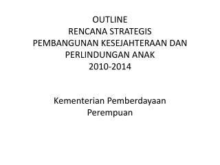 OUTLINE  RENCANA STRATEGIS  PEMBANGUNAN KESEJAHTERAAN DAN PERLINDUNGAN ANAK  2010-2014