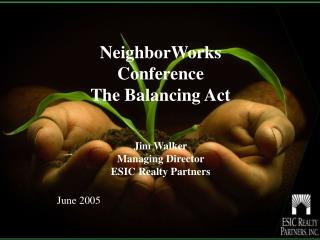 NeighborWorks Conference The Balancing Act Jim Walker Managing Director  ESIC Realty Partners