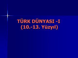 T�RK D�NYASI -I  (10.-13. Y�zy?l)
