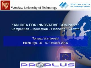"""""""AN IDEA FOR INNOVATIVE COMPANY"""" Competition – Incubation – Financing – Growth"""
