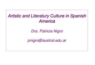 Artistic and Literatury Culture in Spanish America  Dra. Patricia Nigro  pnigroaustral.ar
