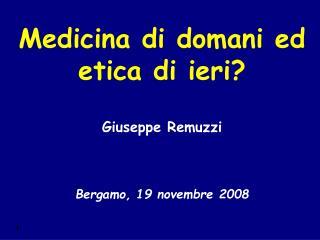 Medicina di domani ed etica di ieri? Giuseppe Remuzzi Bergamo, 19 novembre 2008