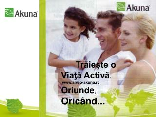 Trăieşte o Viaţă Activă .    alveo- akuna .ro Oriunde ,  Oricând...