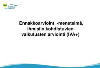 Ennakkoarviointi -menetelmä, ihmisiin kohdistuvien vaikutusten arviointi (IVA+)