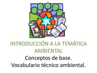 INTRODUCCIÓN A LA TEMÁTICA AMBIENTAL Conceptos de base.  Vocabulario técnico ambiental.