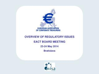 OVERVIEW OF REGULATORY ISSUES EACT BOARD MEETING 23-24 May 2014 Bratislava