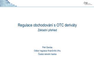 Regulace obchodování s OTC deriváty Základní přehled Petr Gavlas Odbor regulace finančního trhu