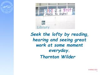 Seek the lofty by reading, hearing and seeing great work at some moment everyday. Thornton Wilder