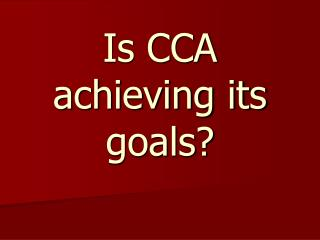 Is CCA achieving its goals?