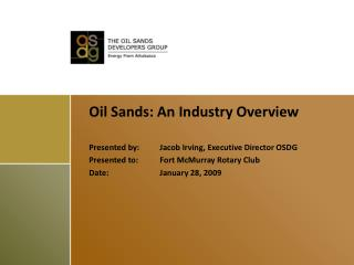 Oil Sands: An Industry Overview   Presented by: Jacob Irving, Executive Director OSDG Presented to: Fort McMurray Rotary