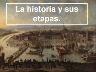 La historia y sus etapas.