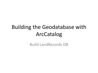 Building the  G eodatabase  with  ArcCatalog