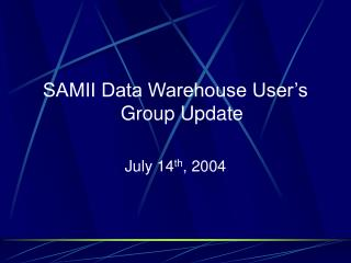SAMII Data Warehouse User's Group Update July 14 th , 2004