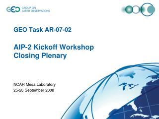 GEO Task AR-07-02  AIP-2 Kickoff Workshop Closing Plenary