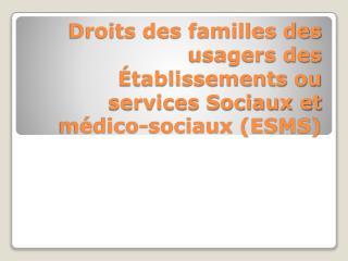 Droits des familles des usagers des Établissements ou services Sociaux et médico-sociaux (ESMS)