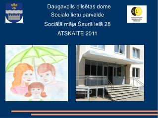 Daugavpils pilsētas dome  Sociālo lietu pārvalde Sociālā māja Šaurā ielā 28 ATSKAITE 2011
