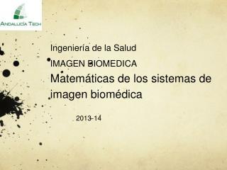 Ingeniería de la Salud IMAGEN BIOMEDICA  Matemáticas de los sistemas de imagen biomédica