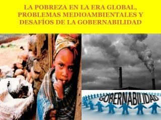 L A  POBREZA EN LA ERA GLOBAL, PROBLEMAS MEDIOAMBIENTALES Y  DESAFÍOS DE LA  GOBERNABILIDAD