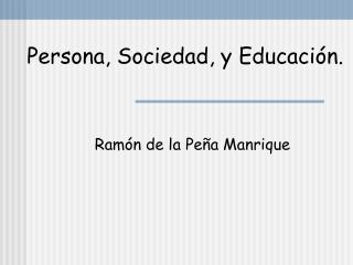 Persona, Sociedad, y Educación.