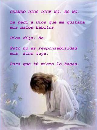 CUANDO DIOS DICE NO, ES NO. Le ped� a Dios que me quitara mis malos h�bitos Dios dijo, No.