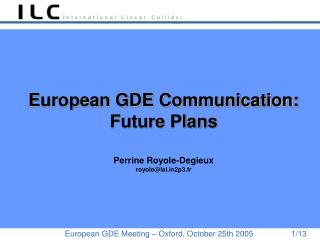 European GDE Communication: Future Plans Perrine Royole-Degieux royole@lal2p3.fr