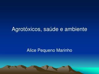 Agrotóxicos, saúde e ambiente Alice Pequeno Marinho