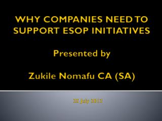 WHY COMPANIES NEED TO  SUPPORT ESOP INITIATIVES Presented by  Zukile Nomafu CA (SA)