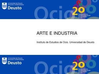 ARTE E INDUSTRIA Instituto de Estudios de Ocio. Universidad de Deusto