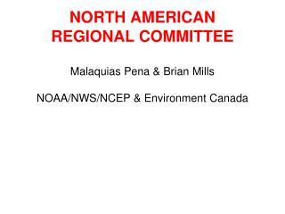 NORTH AMERICAN  REGIONAL COMMITTEE Malaquias Pena & Brian Mills NOAA/NWS/NCEP & Environment Canada