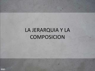 LA JERARQUIA Y LA COMPOSICION