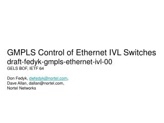 GMPLS Control of Ethernet IVL Switches draft-fedyk-gmpls-ethernet-ivl-00 GELS BOF, IETF 64