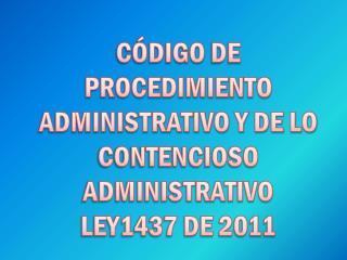 CÓDIGO  DE  PROCEDIMIENTO ADMINISTRATIVO Y DE LO CONTENCIOSO ADMINISTRATIVO  LEY1437 DE 2011