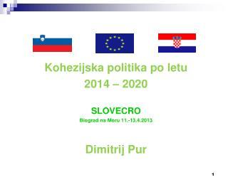 Kohezijska politika po letu  2014 – 2020 SLOVECRO Biograd na Moru 11.-13.4.2013 Dimitrij Pur