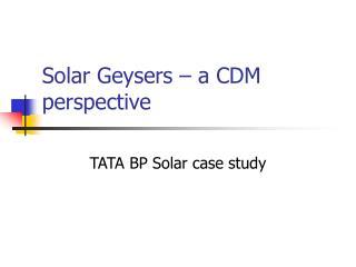 Solar Geysers – a CDM perspective