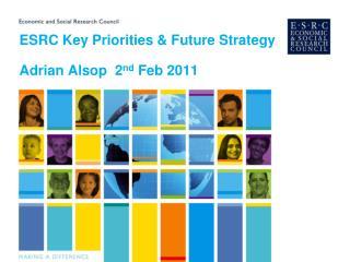 ESRC Key Priorities & Future Strategy Adrian Alsop  2 nd  Feb 2011