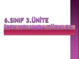 6.SINIF 3.ÜNİTE  İPEK YOLUNDA TÜRKLER