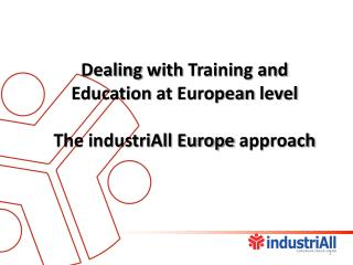 Dealing with  Training and  Education  at  European  level The industriAll Europe  approach