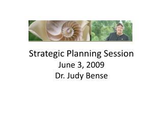 Strategic Planning Session June 3, 2009 Dr. Judy Bense