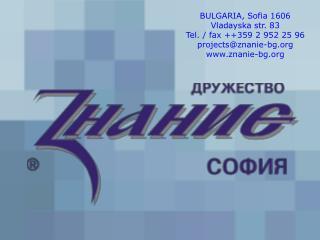 BULGARIA, Sofia 1606 Vladayska str. 83 Tel. / fax ++359 2 952 25 96 projects@znanie-bg