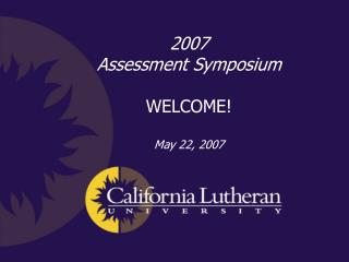 2007  Assessment Symposium WELCOME! May 22, 2007