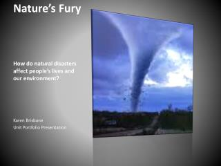 Nature's Fury How do natural disasters affect people's lives and our environment?