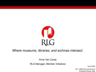 Where museums, libraries, and archives intersect. Anne Van Camp RLG Manager, Member Initiatives
