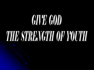 GIVE  GOD THE  STRENGTH  OF  YOUTH