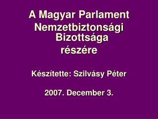 A Magyar Parlament Nemzetbiztonsági Bizottsága részére Készítette: Szilvásy Péter